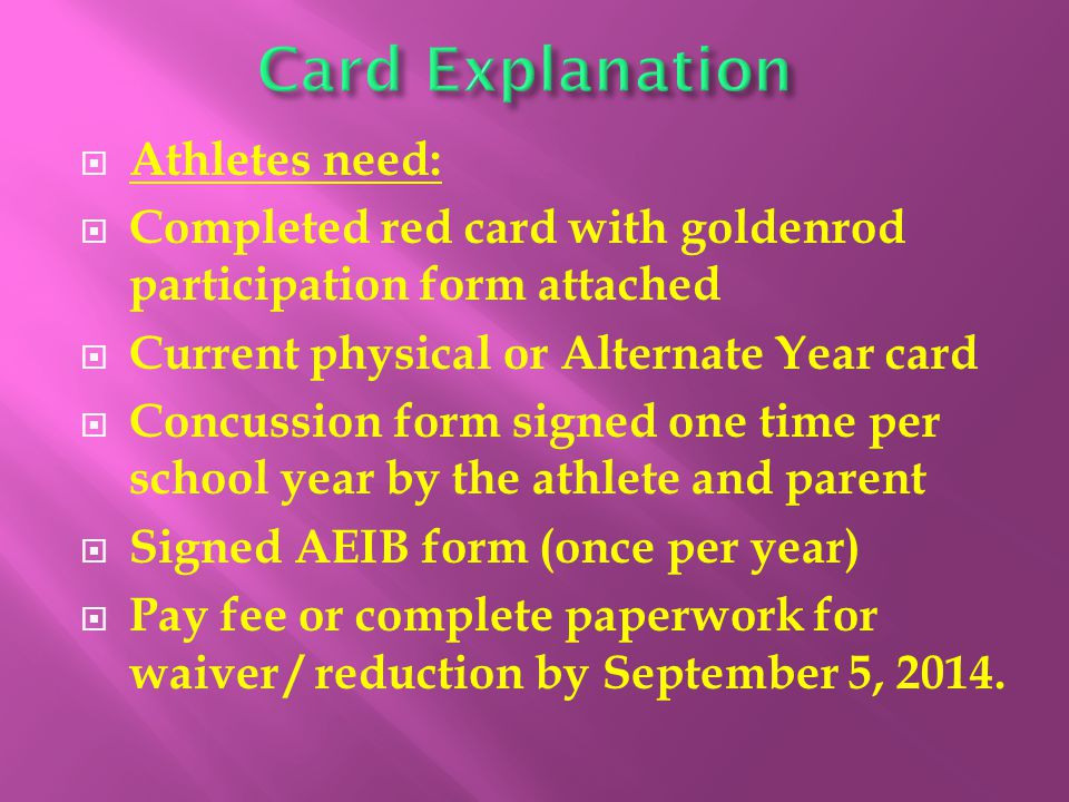  Athletes need:  Completed red card with goldenrod participation form attached  Current physical or Alternate Year card  Concussion form signed one time per school year by the athlete and parent  Signed AEIB form (once per year)  Pay fee or complete paperwork for waiver / reduction by September 5, 2014.