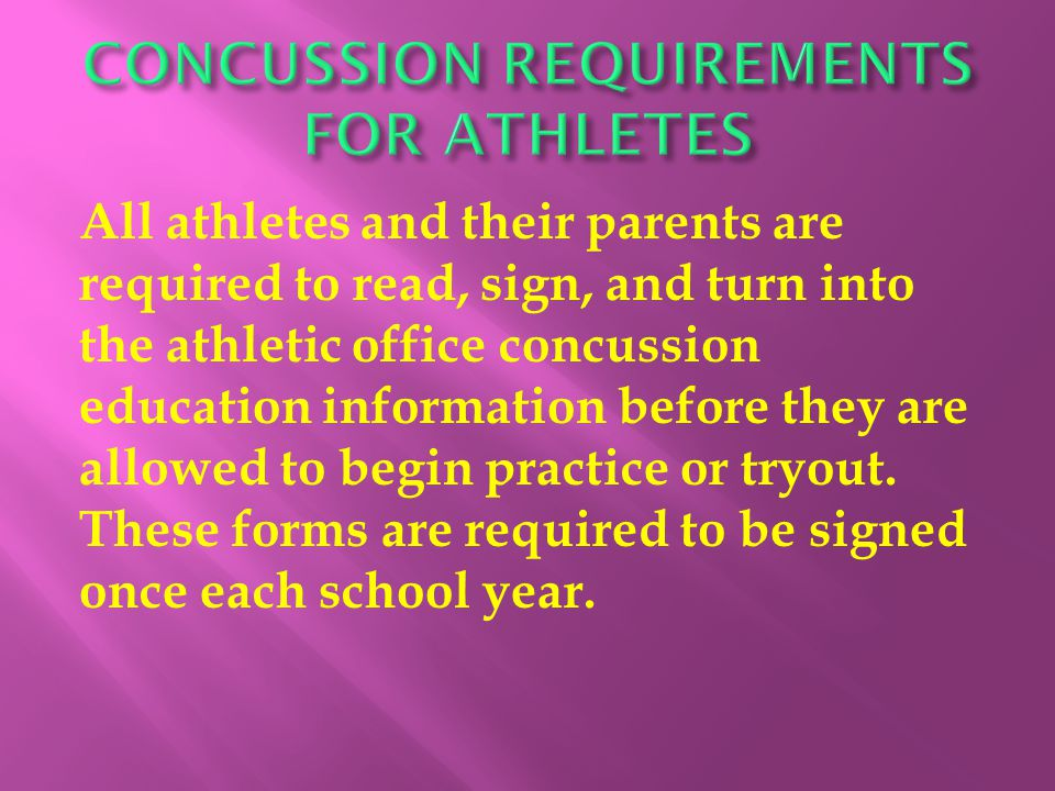 All athletes and their parents are required to read, sign, and turn into the athletic office concussion education information before they are allowed to begin practice or tryout.