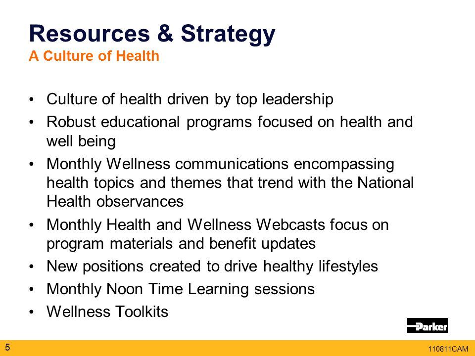 110811CAM Resources & Strategy A Culture of Health 5 Culture of health driven by top leadership Robust educational programs focused on health and well being Monthly Wellness communications encompassing health topics and themes that trend with the National Health observances Monthly Health and Wellness Webcasts focus on program materials and benefit updates New positions created to drive healthy lifestyles Monthly Noon Time Learning sessions Wellness Toolkits