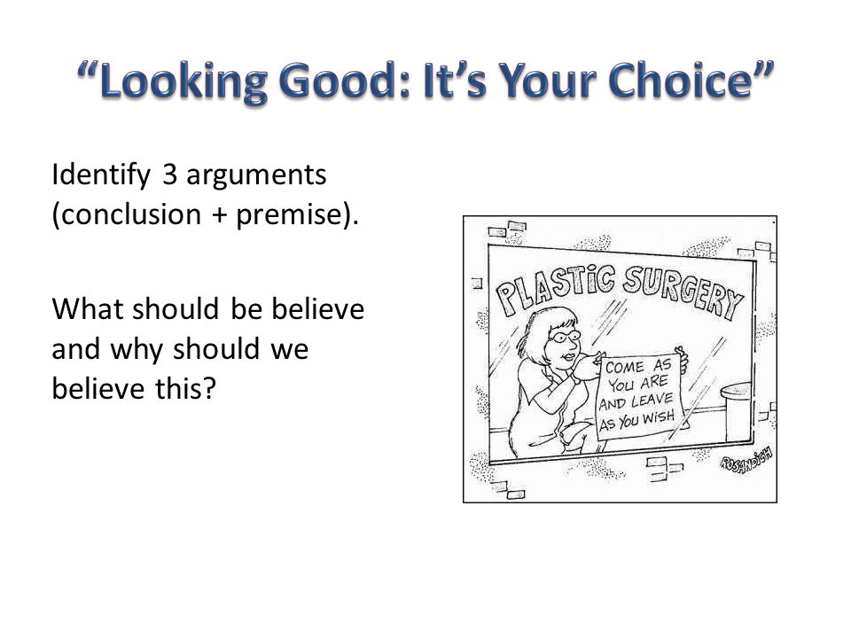 Identify 3 arguments (conclusion + premise). What should be believe and why should we believe this?