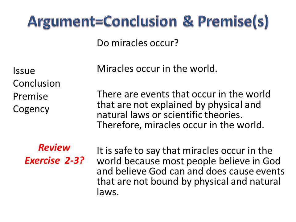 Issue Conclusion Premise Cogency Review Exercise 2-3? Do miracles occur? Miracles occur in the world. There are events that occur in the world that ar