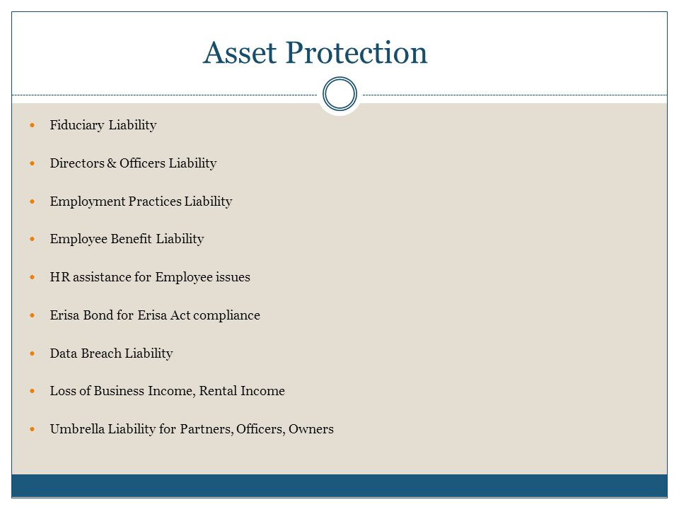 Asset Protection Fiduciary Liability Directors & Officers Liability Employment Practices Liability Employee Benefit Liability HR assistance for Employee issues Erisa Bond for Erisa Act compliance Data Breach Liability Loss of Business Income, Rental Income Umbrella Liability for Partners, Officers, Owners