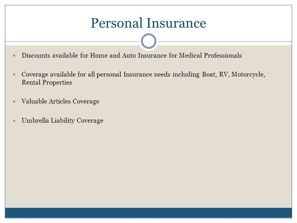 Personal Insurance Discounts available for Home and Auto Insurance for Medical Professionals Coverage available for all personal Insurance needs including Boat, RV, Motorcycle, Rental Properties Valuable Articles Coverage Umbrella Liability Coverage