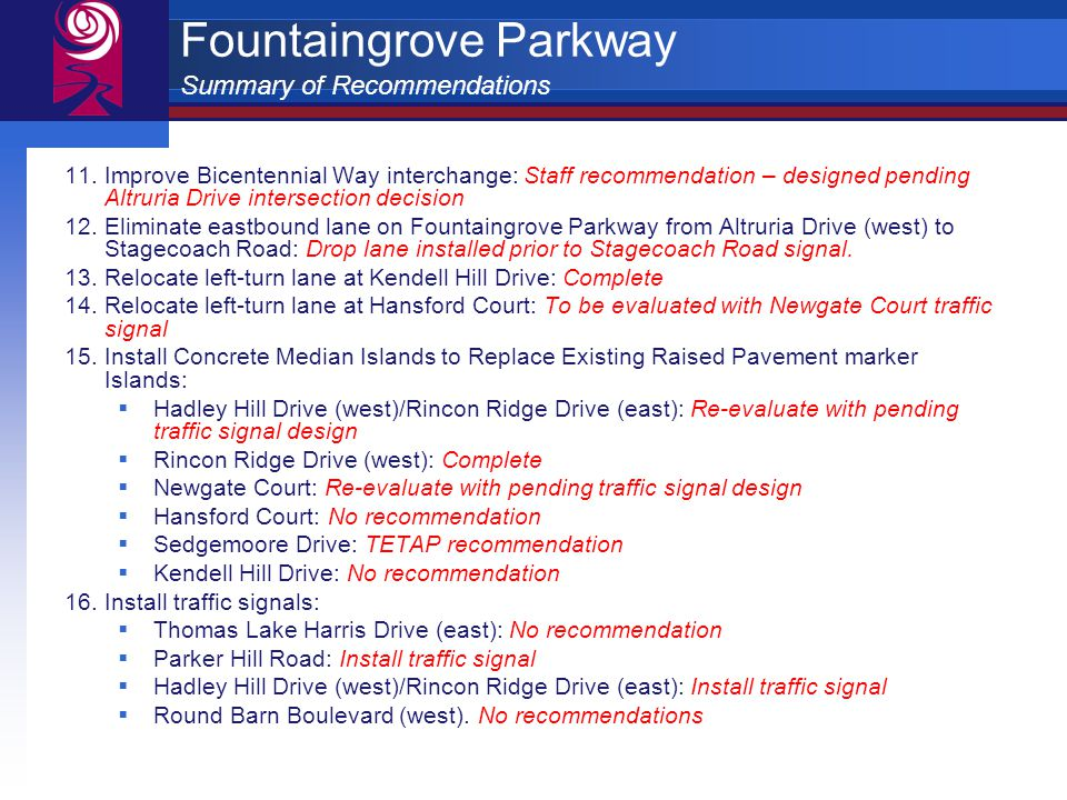 Fountaingrove Parkway Summary of Recommendations 11.Improve Bicentennial Way interchange: Staff recommendation – designed pending Altruria Drive intersection decision 12.Eliminate eastbound lane on Fountaingrove Parkway from Altruria Drive (west) to Stagecoach Road: Drop lane installed prior to Stagecoach Road signal.