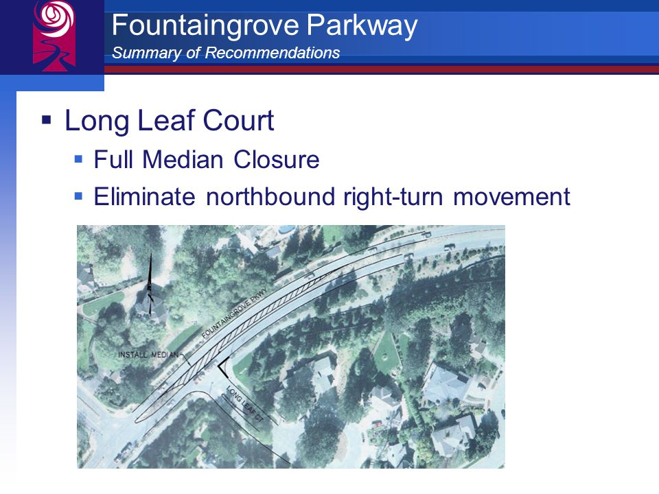 Fountaingrove Parkway Summary of Recommendations  Long Leaf Court  Full Median Closure  Eliminate northbound right-turn movement
