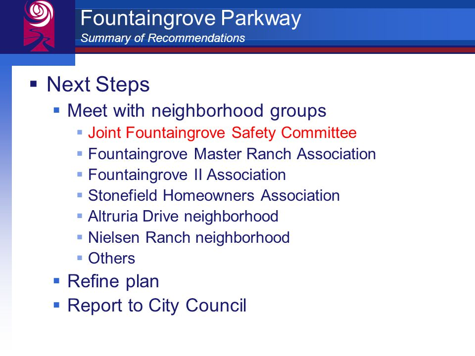 Fountaingrove Parkway Summary of Recommendations  Next Steps  Meet with neighborhood groups  Joint Fountaingrove Safety Committee  Fountaingrove Master Ranch Association  Fountaingrove II Association  Stonefield Homeowners Association  Altruria Drive neighborhood  Nielsen Ranch neighborhood  Others  Refine plan  Report to City Council