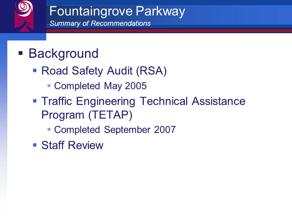  Background  Road Safety Audit (RSA)  Completed May 2005  Traffic Engineering Technical Assistance Program (TETAP)  Completed September 2007  Staff Review