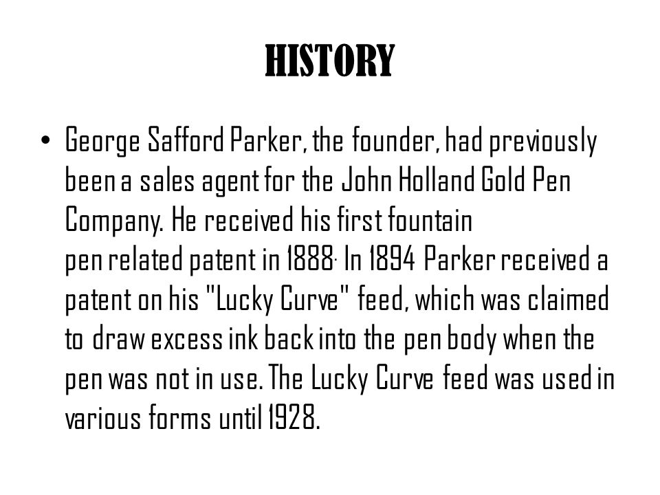 IMPROVEMENTS From the 1920s to the 1960s, before the development of the ballpoint pen, Parker was either number one or number two in worldwide writing instrument sales.