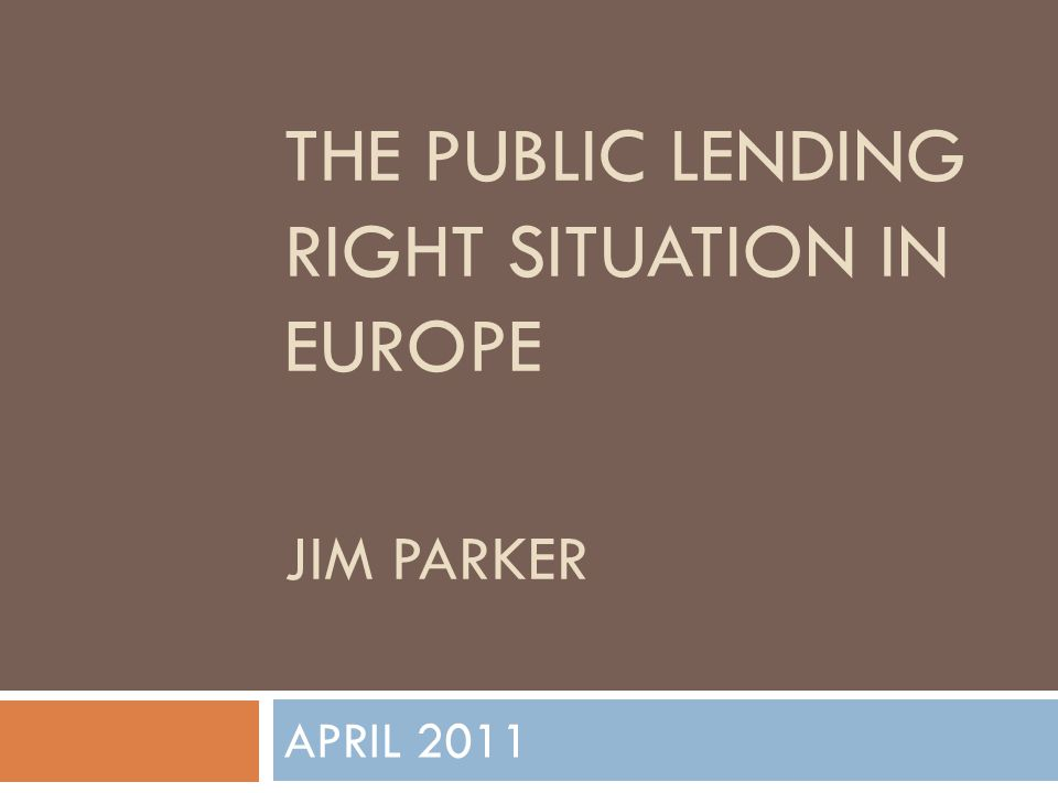 THE PUBLIC LENDING RIGHT SITUATION IN EUROPE JIM PARKER APRIL 2011