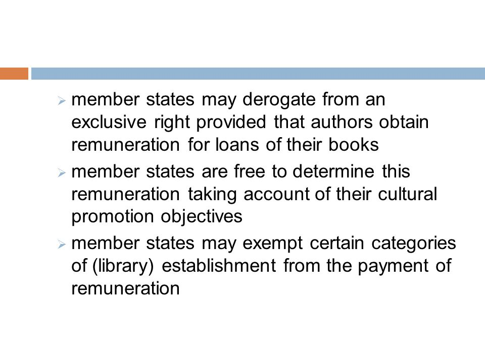  member states may derogate from an exclusive right provided that authors obtain remuneration for loans of their books  member states are free to determine this remuneration taking account of their cultural promotion objectives  member states may exempt certain categories of (library) establishment from the payment of remuneration