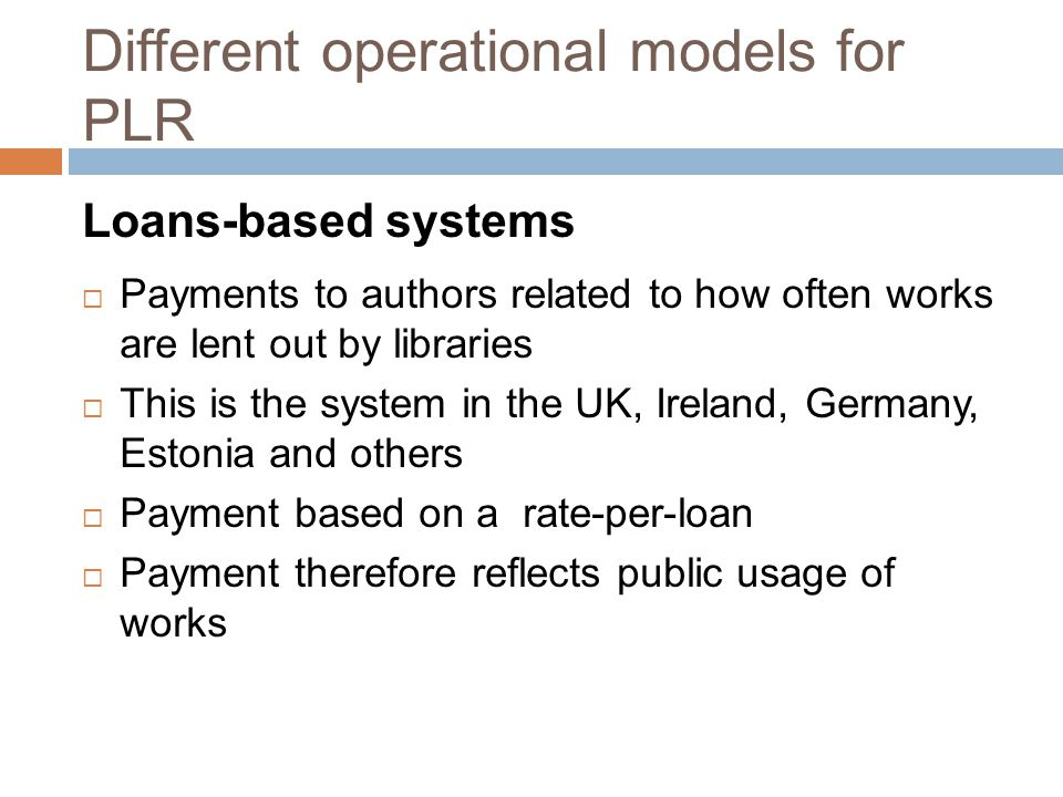 Different operational models for PLR Loans-based systems  Payments to authors related to how often works are lent out by libraries  This is the system in the UK, Ireland, Germany, Estonia and others  Payment based on a rate-per-loan  Payment therefore reflects public usage of works