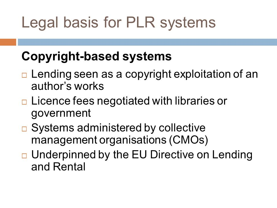Legal basis for PLR systems Copyright-based systems  Lending seen as a copyright exploitation of an author's works  Licence fees negotiated with libraries or government  Systems administered by collective management organisations (CMOs)  Underpinned by the EU Directive on Lending and Rental