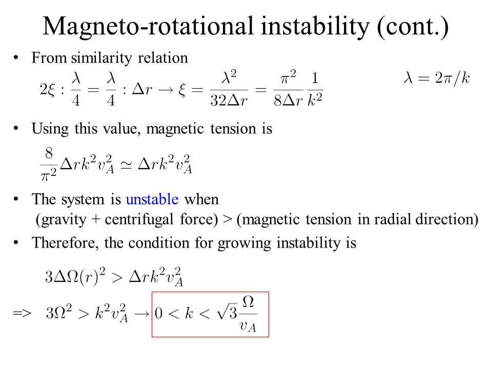 Magneto-rotational instability (cont.) From similarity relation Using this value, magnetic tension is The system is unstable when (gravity + centrifugal force) > (magnetic tension in radial direction) Therefore, the condition for growing instability is =>