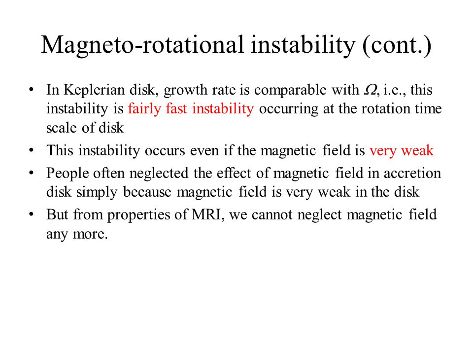 Magneto-rotational instability (cont.) In Keplerian disk, growth rate is comparable with , i.e., this instability is fairly fast instability occurrin