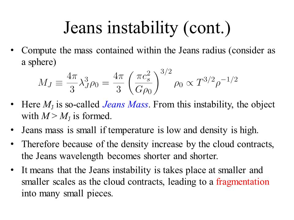 Jeans instability (cont.) Compute the mass contained within the Jeans radius (consider as a sphere) Here M J is so-called Jeans Mass. From this instab