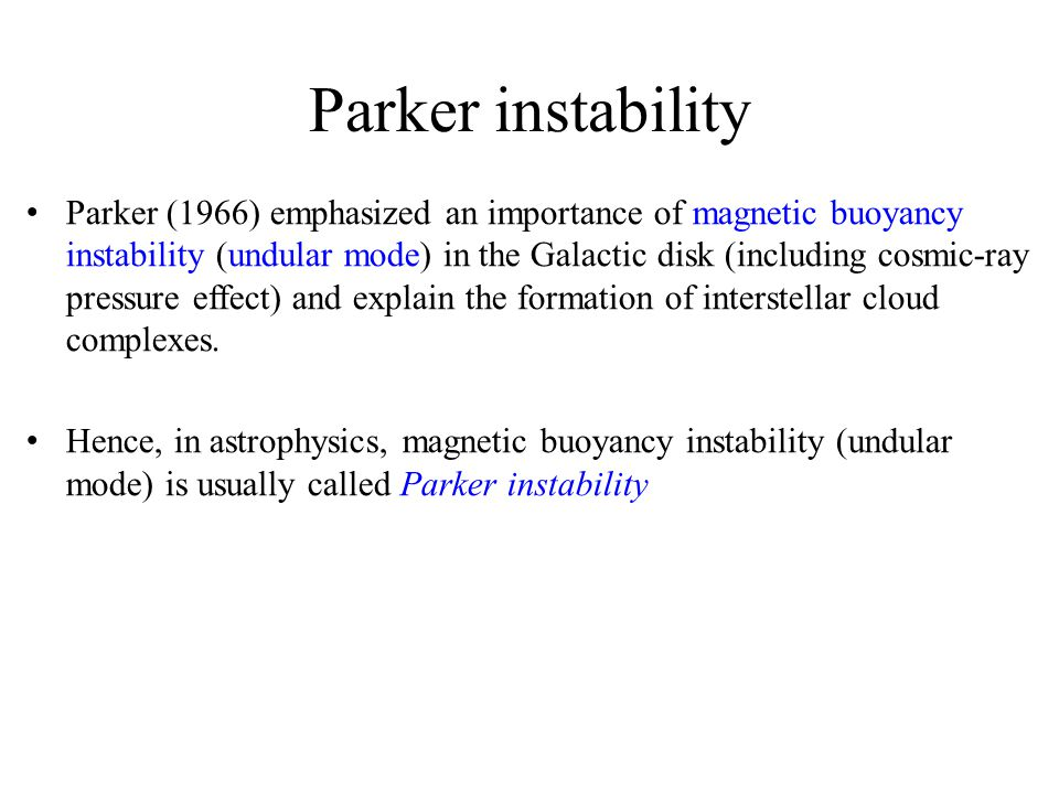 Parker instability Parker (1966) emphasized an importance of magnetic buoyancy instability (undular mode) in the Galactic disk (including cosmic-ray p