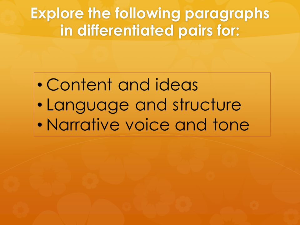 Explore the following paragraphs in differentiated pairs for: Content and ideas Language and structure Narrative voice and tone