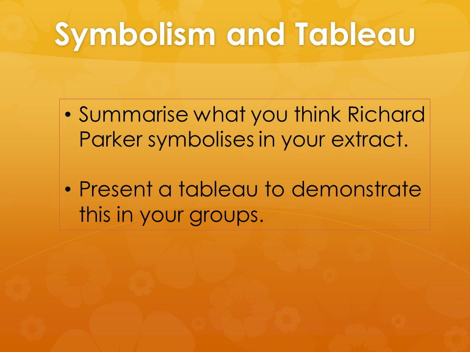 Symbolism and Tableau Summarise what you think Richard Parker symbolises in your extract.