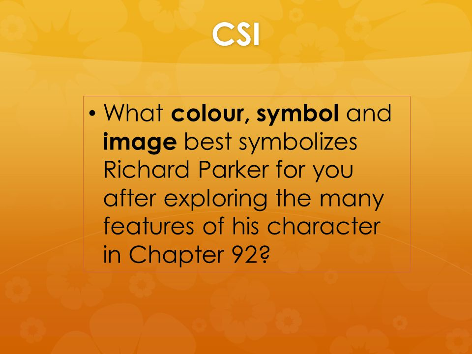 CSI What colour, symbol and image best symbolizes Richard Parker for you after exploring the many features of his character in Chapter 92