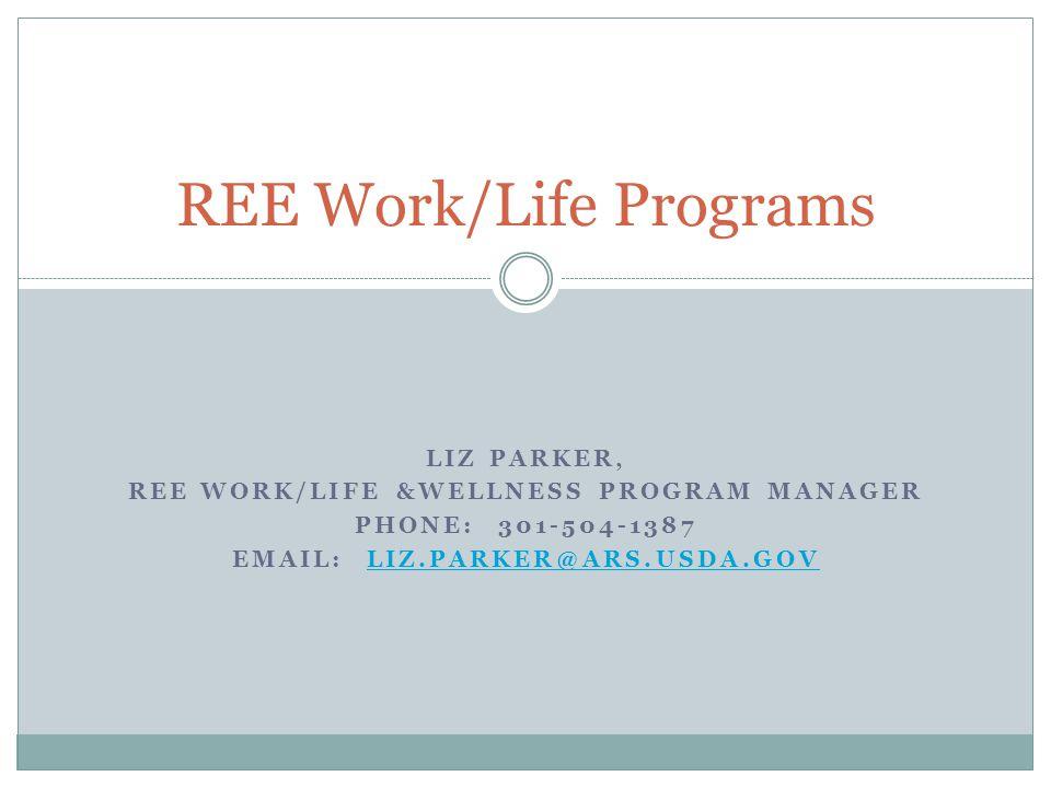 LIZ PARKER, REE WORK/LIFE &WELLNESS PROGRAM MANAGER PHONE: 301-504-1387 EMAIL: LIZ.PARKER@ARS.USDA.GOVLIZ.PARKER@ARS.USDA.GOV REE Work/Life Programs