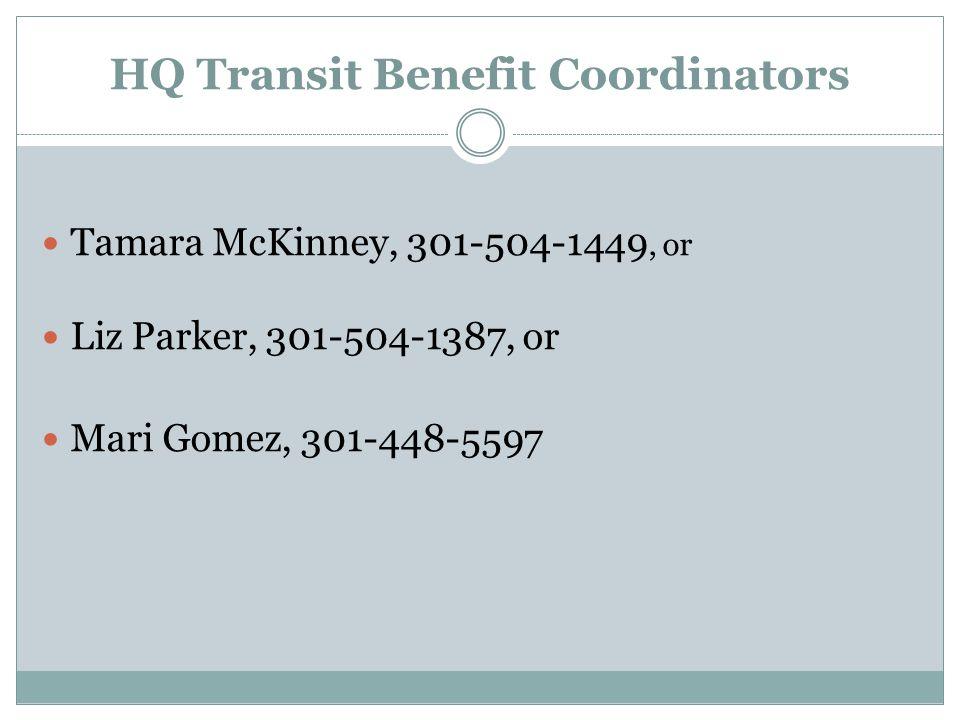 HQ Transit Benefit Coordinators Tamara McKinney, 301-504-1449, or Liz Parker, 301-504-1387, or Mari Gomez, 301-448-5597