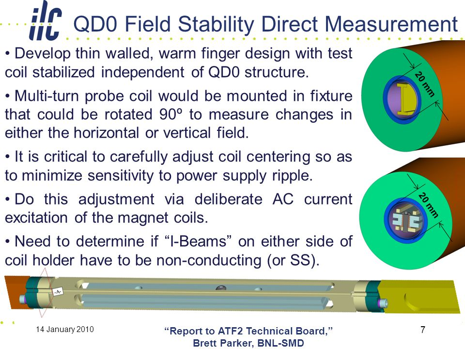 QD0 Field Stability Direct Measurement 14 January 2010 Report to ATF2 Technical Board, Brett Parker, BNL-SMD 7 Develop thin walled, warm finger design with test coil stabilized independent of QD0 structure.