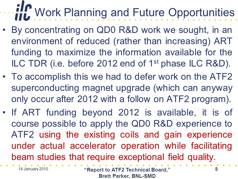 Work Planning and Future Opportunities By concentrating on QD0 R&D work we sought, in an environment of reduced (rather than increasing) ART funding to maximize the information available for the ILC TDR (i.e.