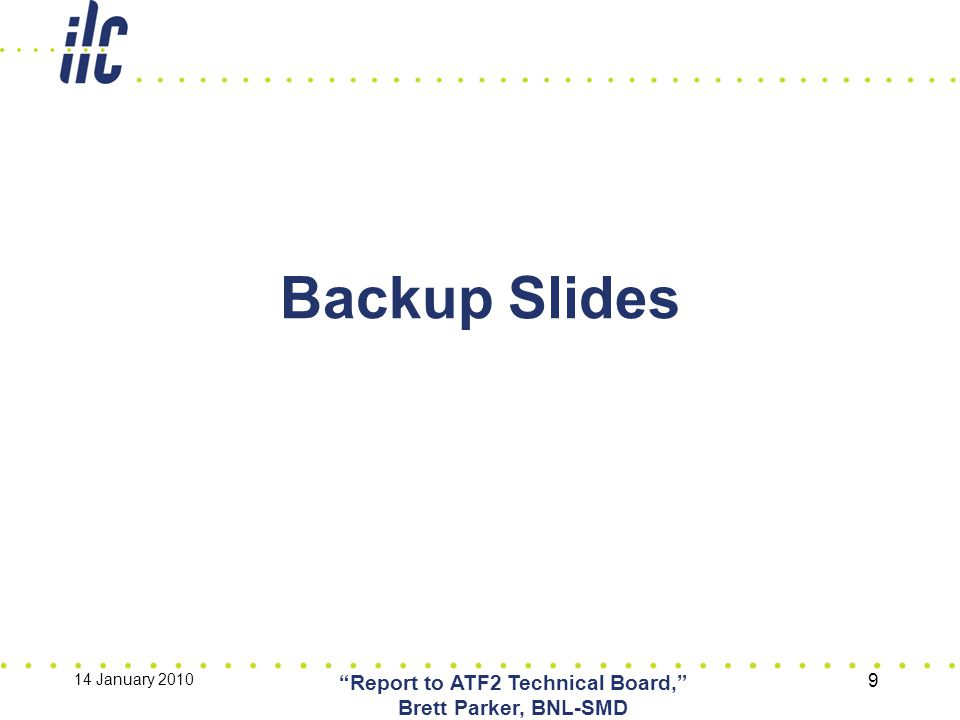 "Backup Slides 14 January 2010 ""Report to ATF2 Technical Board,"" Brett Parker, BNL-SMD 9"