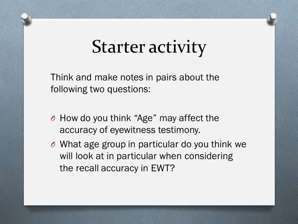 Starter activity Think and make notes in pairs about the following two questions: O How do you think Age may affect the accuracy of eyewitness testimony.