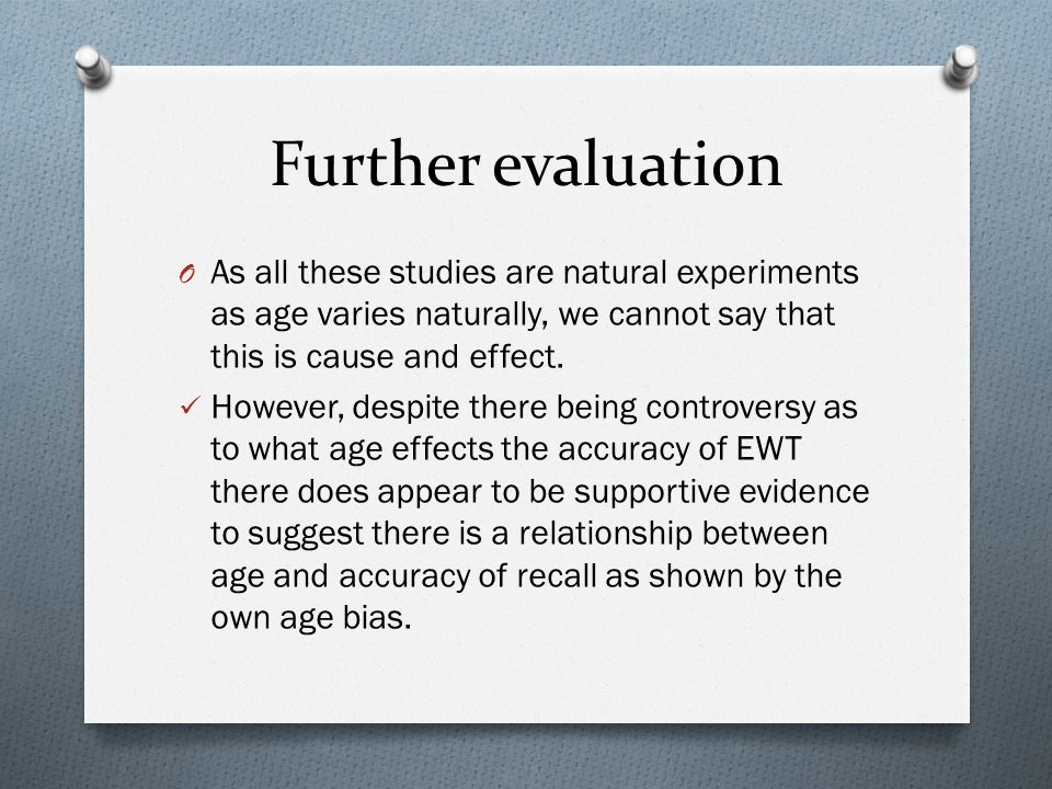 Further evaluation O As all these studies are natural experiments as age varies naturally, we cannot say that this is cause and effect.