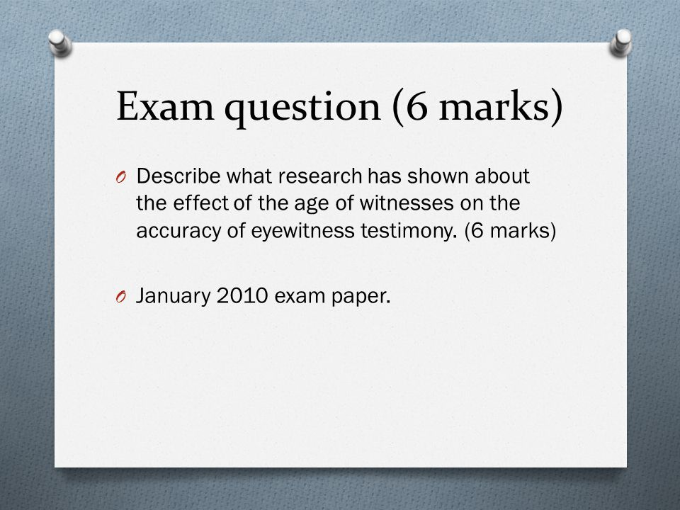 Exam question (6 marks) O Describe what research has shown about the effect of the age of witnesses on the accuracy of eyewitness testimony.