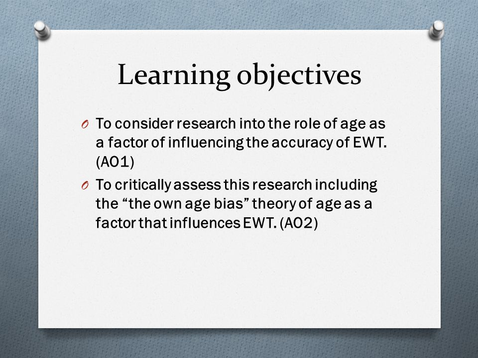 Learning objectives O To consider research into the role of age as a factor of influencing the accuracy of EWT.