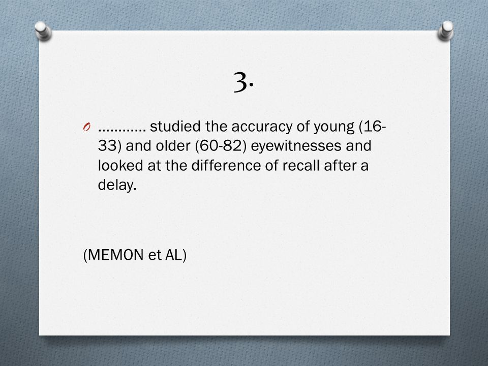 3. O ………… studied the accuracy of young (16- 33) and older (60-82) eyewitnesses and looked at the difference of recall after a delay. (MEMON et AL)