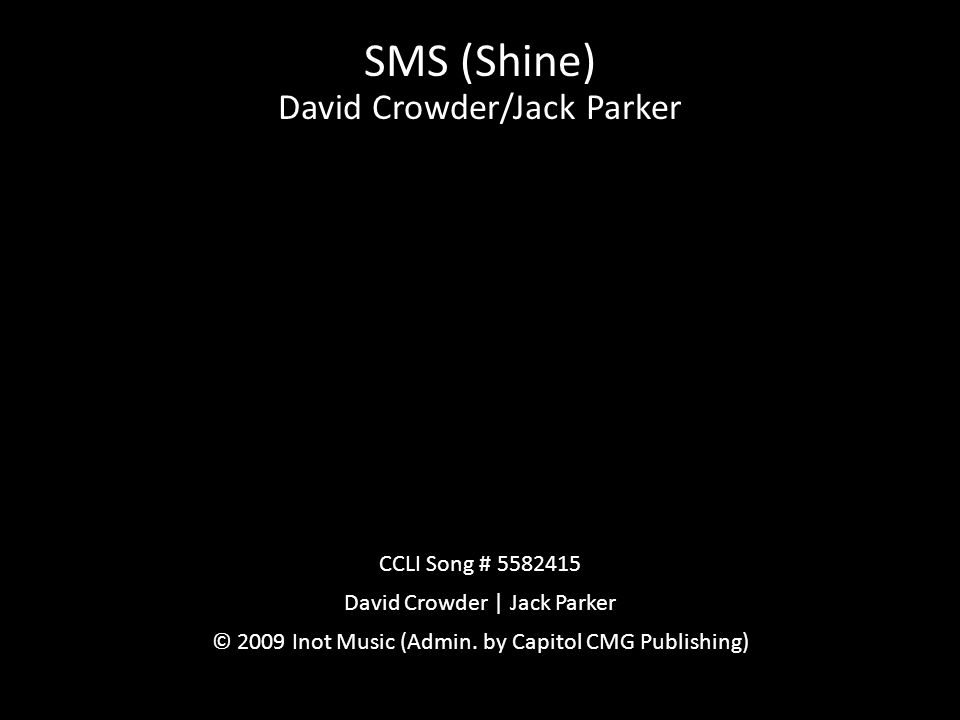 SMS (Shine) David Crowder/Jack Parker CCLI Song # 5582415 David Crowder | Jack Parker © 2009 Inot Music (Admin. by Capitol CMG Publishing)