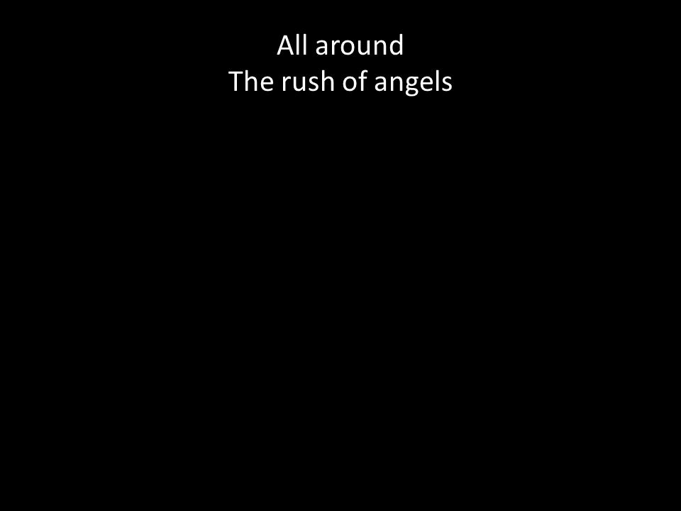 All around The rush of angels