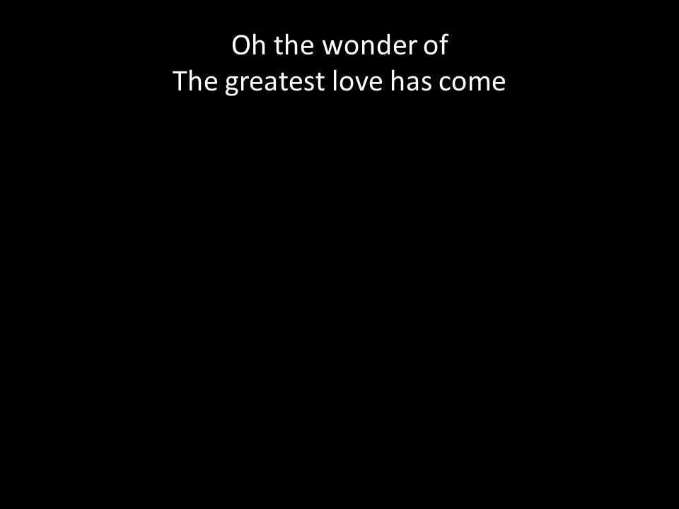 Oh the wonder of The greatest love has come