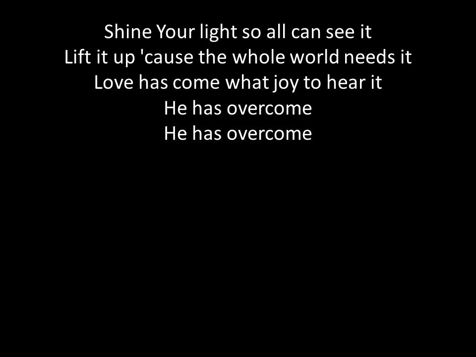 Shine Your light so all can see it Lift it up 'cause the whole world needs it Love has come what joy to hear it He has overcome He has overcome
