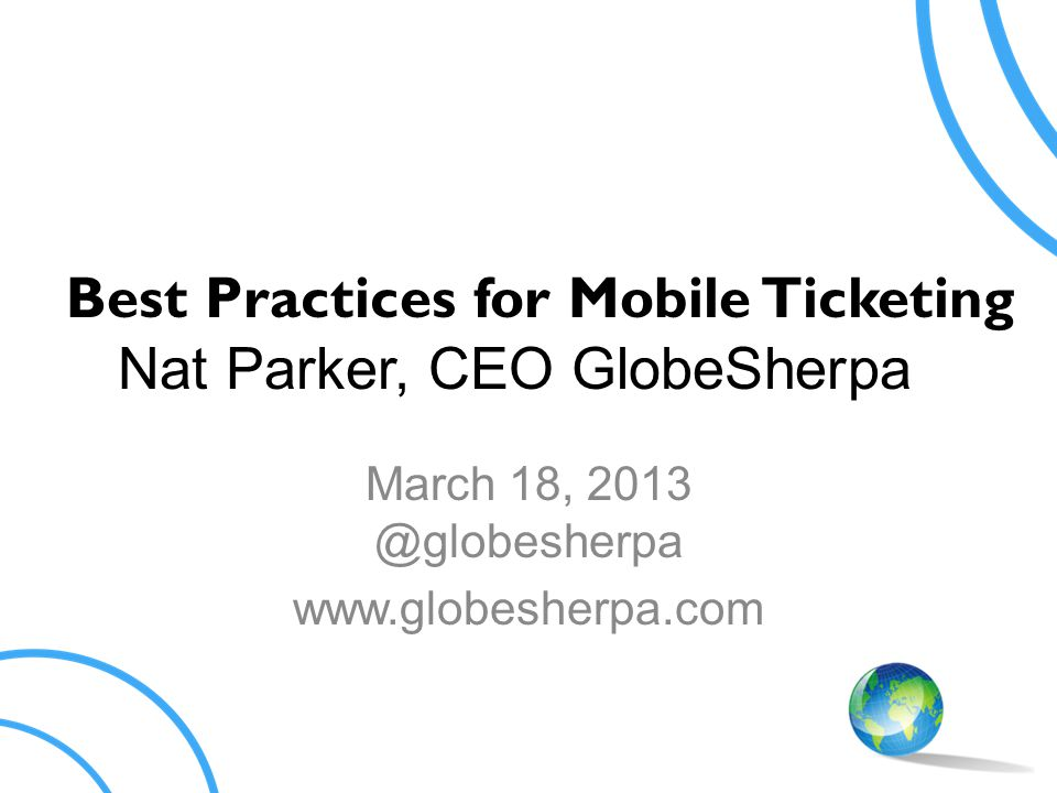 Best Practices for Mobile Ticketing Nat Parker, CEO GlobeSherpa March 18, 2013 @globesherpa www.globesherpa.com