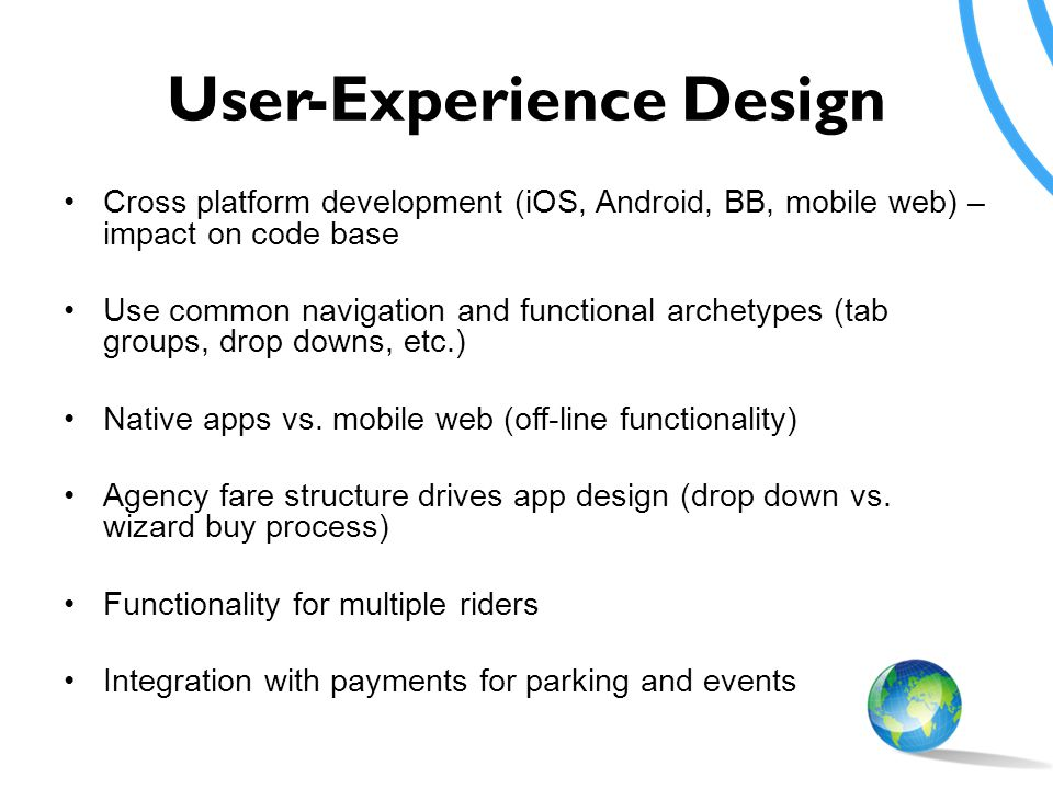 User-Experience Design Cross platform development (iOS, Android, BB, mobile web) – impact on code base Use common navigation and functional archetypes (tab groups, drop downs, etc.) Native apps vs.