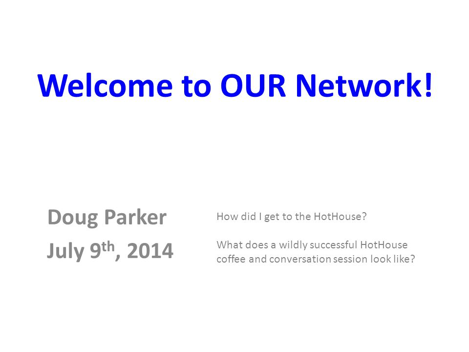 Doug Parker July 9 th, 2014 How did I get to the HotHouse.