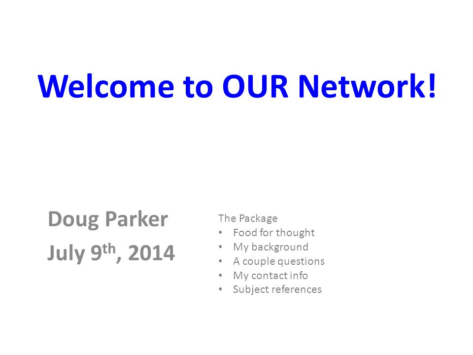 Doug Parker July 9 th, 2014 The Package Food for thought My background A couple questions My contact info Subject references Welcome to OUR Network!