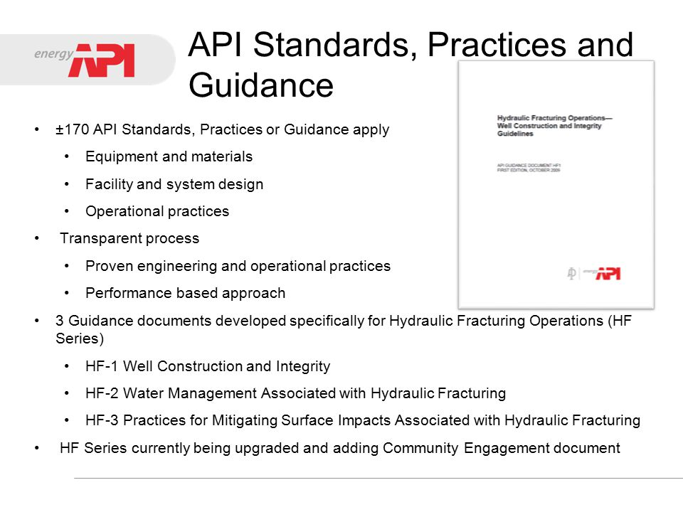 API Standards, Practices and Guidance ±170 API Standards, Practices or Guidance apply Equipment and materials Facility and system design Operational practices Transparent process Proven engineering and operational practices Performance based approach 3 Guidance documents developed specifically for Hydraulic Fracturing Operations (HF Series) HF-1 Well Construction and Integrity HF-2 Water Management Associated with Hydraulic Fracturing HF-3 Practices for Mitigating Surface Impacts Associated with Hydraulic Fracturing HF Series currently being upgraded and adding Community Engagement document