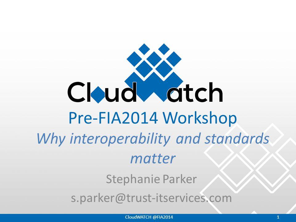 Pre-FIA2014 Workshop Why interoperability and standards matter Stephanie Parker s.parker@trust-itservices.com CloudWATCH @FIA20141