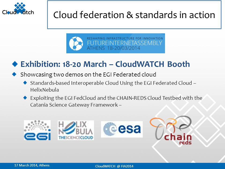 10 Setting out the right way Insights from thought-leaders Benefits Best practices Big issues Strong support Wide community A multi-stakeholder dialogue 17 March 2014, Athens CloudWATCH @ FIA2014
