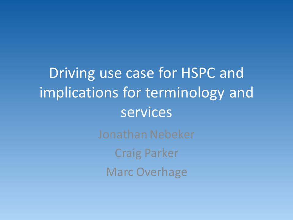 Driving use case for HSPC and implications for terminology and services Jonathan Nebeker Craig Parker Marc Overhage