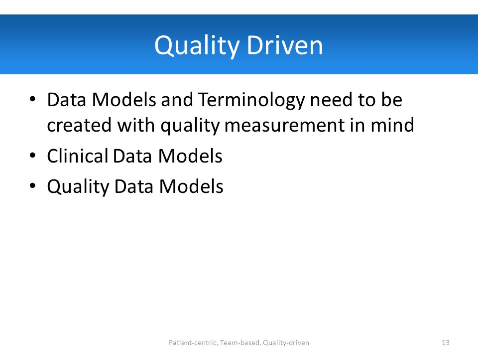 Quality Driven Data Models and Terminology need to be created with quality measurement in mind Clinical Data Models Quality Data Models Patient-centric, Team-based, Quality-driven13