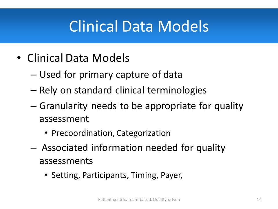 Clinical Data Models – Used for primary capture of data – Rely on standard clinical terminologies – Granularity needs to be appropriate for quality assessment Precoordination, Categorization – Associated information needed for quality assessments Setting, Participants, Timing, Payer, Patient-centric, Team-based, Quality-driven14