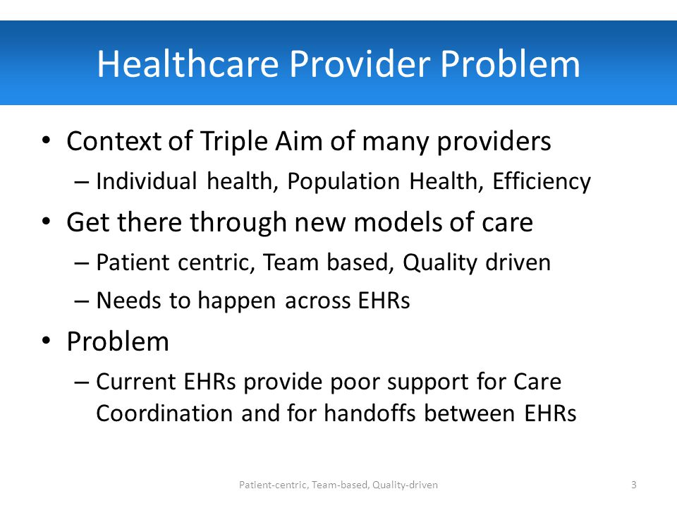 Healthcare Provider Problem Context of Triple Aim of many providers – Individual health, Population Health, Efficiency Get there through new models of care – Patient centric, Team based, Quality driven – Needs to happen across EHRs Problem – Current EHRs provide poor support for Care Coordination and for handoffs between EHRs Patient-centric, Team-based, Quality-driven3