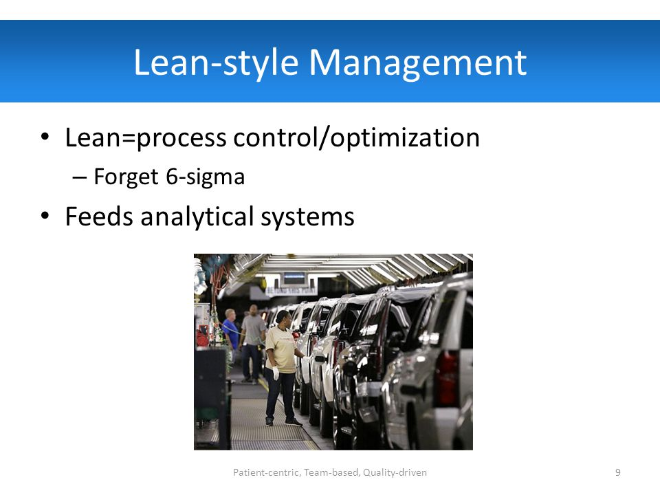 Lean-style Management Lean=process control/optimization – Forget 6-sigma Feeds analytical systems Patient-centric, Team-based, Quality-driven9