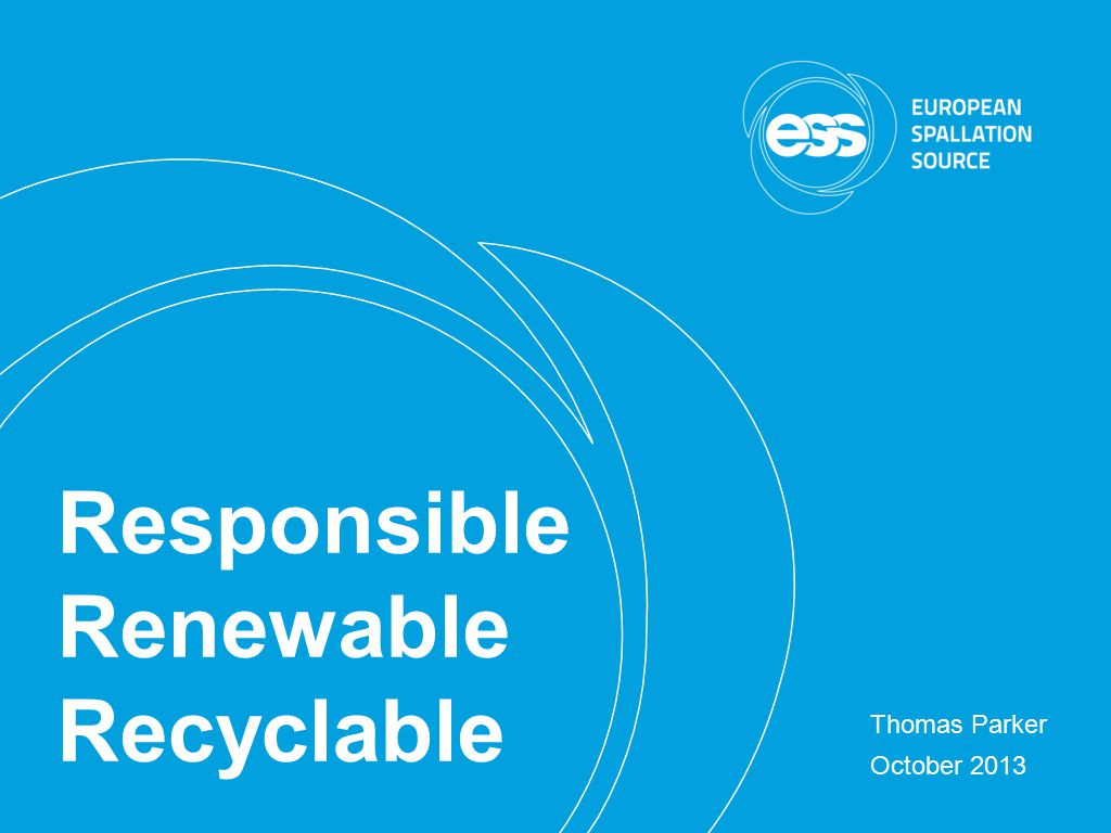 2013-09-30 Thomas Parker, Head of Energy Division Conclusions The energy strategy Responsible Renewable Recyclable was instrumental in winning ESS Responsible, Renewable, Responsible is neither perfect nor universal, but is being implemented and will be a benchmark for future development.